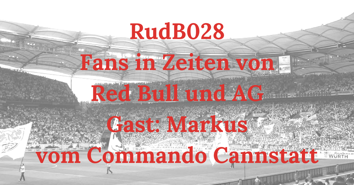 RudB028 – Fans in Zeiten von Red Bull und AG – Gast: Markus vom Commando Cannstatt